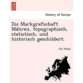 Die Markgrafschaft Mahren topographisch statistisch und historisch geschildert. by Wolny & Gii