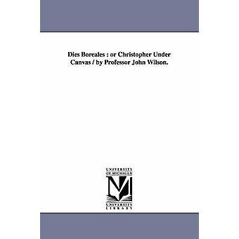 Dies Boreales  or Christopher Under Canvas  by Professor John Wilson. by Wilson & John