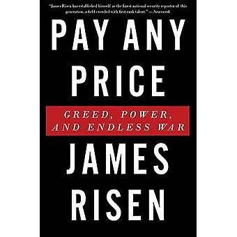 Pay Any Price - Greed - Power - and Endless War by James Risen - 97805