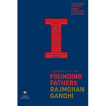 Understanding the Founding Fathers - An Enquiry into the Indian Republ