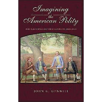 Imagining the American Polity Political Science and the Discourse of Democracy by Gunnell & John G.