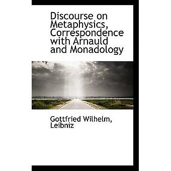 Discourse on Metaphysics Correspondence with Arnauld and Monadology by Leibniz & Gottfried Wilhelm