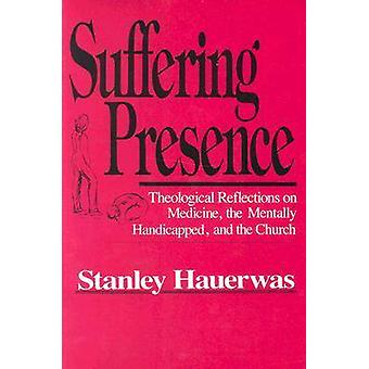 Suffering Presence - Theological Reflections on Medicine - the Mentall