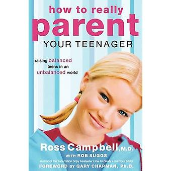 How to Really Parent Your Teenager Raising Balanced Teens in an Unbalanced World by Campbell & Ross
