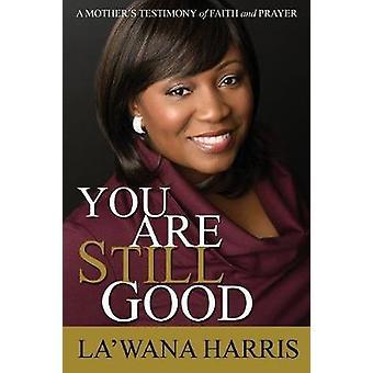 You Are Still Good A Mothers Testimony of Faith and Prayer by Harris & LaWana