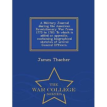 A Military Journal during the American Revolutionary War from 1775 to 1783. To which is added an appendix containing biographical sketches of several General Officers.  War College Series by Thacher & James