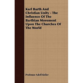 Karl Barth And Christian Unity  The Influence Of The Barthian Movement Upon The Churches Of The World by Keller & Professor Adolf
