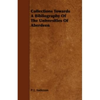 Collections Towards a Bibliography of the Universities of Aberdeen by Anderson & P. J.