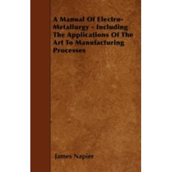 A Manual Of ElectroMetallurgy  Including The Applications Of The Art To Manufacturing Processes by Napier & James
