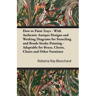 How to Paint Trays  With Authentic Antique Designs and Working Diagrams for Stenciling and BrushStroke Painting  Adaptable for Boxes Chests Chairs and Other Furniture by Blanchard & Roberta Ray