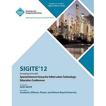 Sigite 12 Proceedings of the ACM Special Interest Group for Information Technology Education Conference by Sigite 12 Conference Committee