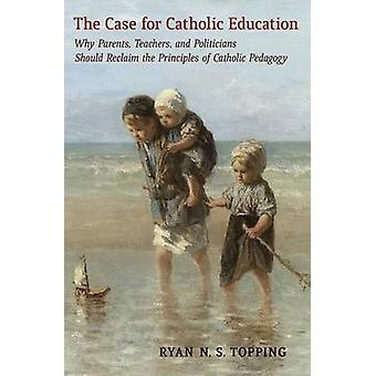 The Case for Catholic Education Why Parents Teachers and Politicians Should Reclaim the Principles of Catholic Pedagogy by Topping & Ryan N.S.