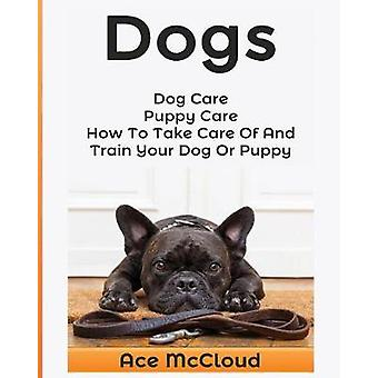Dogs Dog Care Puppy Care How To Take Care Of And Train Your Dog Or Puppy by McCloud & Ace