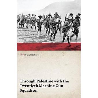 Through Palestine with the Twentieth Machine Gun Squadron WWI Centenary Series by Anon