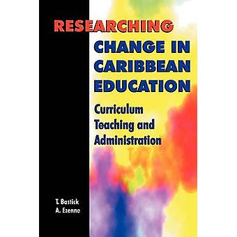 Researching Change in Caribbean Education Curriculum Teaching and Administration by Bastick & Tony