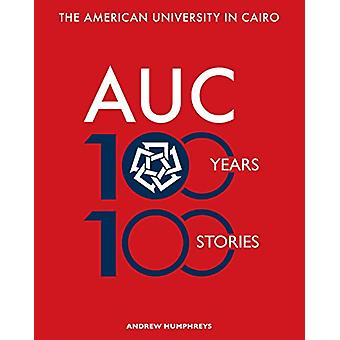 The American University in Cairo - 100 Years - 100 Stories by Andrew H