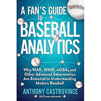 Fan's Guide to Baseball Analytics: Why War, Whip, Woba, and Other Advanced Sabermetrics Are Essential to Understanding Modern Baseball