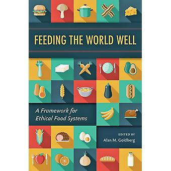 Feeding the World Well  A Framework for Ethical Food Systems by Edited by Alan M Goldberg