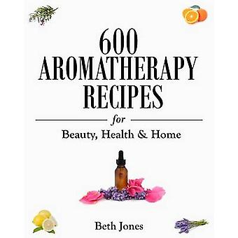 600 Aromatherapy Recipes for Beauty - Health & Home by Beth Jones