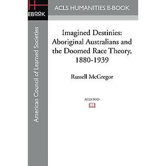 Imagined Destinies - Aboriginal Australians and the Doomed Race Theory