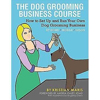 The Dog Grooming Business Course: How to set up and run your own dog grooming business. At Home. Mobile. Salon.