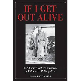 If I Get Out Alive - The World War II Letters and Diaries of William H