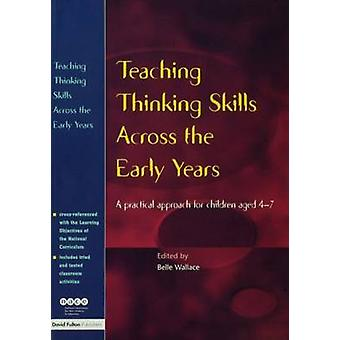 Teaching Thinking Skills Across the Early Years A Practical Approach for Children Aged 4  7 by Wallace & Belle