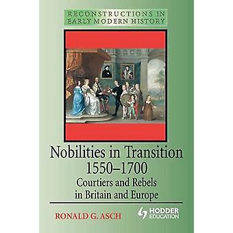 Nobilities in Transition 15501700 Courtiers and Rebels in Britain and Europe by Asch & Ronald
