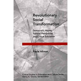 Revolutionary Social Transformation  Democratic Hopes Political Possibilities and Critical Education by Paula Allman