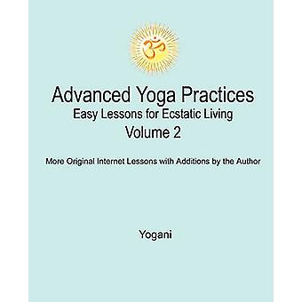 Advanced Yoga Practices  Easy Lessons for Ecstatic Living Volume 2 by Yogani