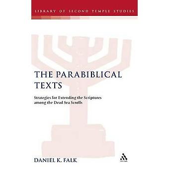 The Parabiblical Texts Strategies for Extending the Scriptures Among the Dead Sea Scrolls by Falk & Daniel K.