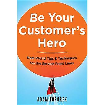 Be Your Customers Hero RealWorld Tips and   Techniques for the Service Front Lines by Toporek & Adam