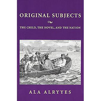 Original Subjects - The Child - the Novel and the Nation by Ala A. Alr