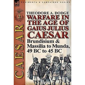 Warfare in the Age of Gaius Julius CaesarVolume 2 Brundisium  Massilia to Munda 49 BC to 45 BC by Dodge & Theodore