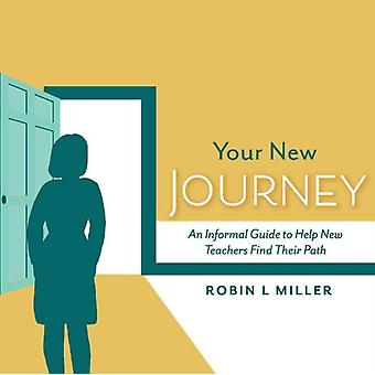 Your New Journey  An Informal Guide to Help New Teachers Find Their Path by Robin Miller