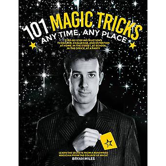 101 Magic Tricks  Any Time. Any Place.  Step by step instructions to engage challenge and entertain At Home In the Street At School In the Office At a Party by Bryan Miles