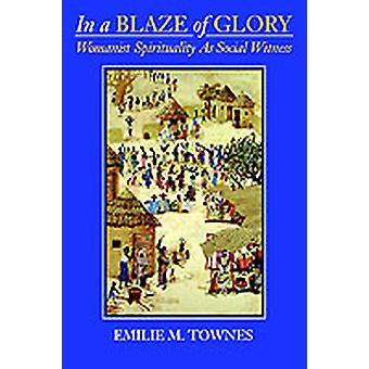 In a Blaze of Glory Womanist Spirituality as Social Witness by Townes & Emilie