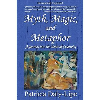 Myth Magic and Metaphor  A Journey into the Heart of Creativity by DalyLipe & Patricia