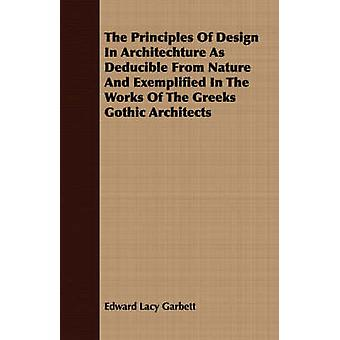 The Principles Of Design In Architechture As Deducible From Nature And Exemplified In The Works Of The Greeks Gothic Architects by Garbett & Edward Lacy