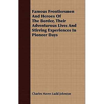 Famous Frontiersmen And Heroes Of The Border Their Adventurous Lives And Stirring Experiences In Pioneer Days by Johnston & Charles Haven Ladd