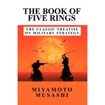 The Book of Five Rings The Classic Treatise on Military Strategy by Miyamoto & Musashi