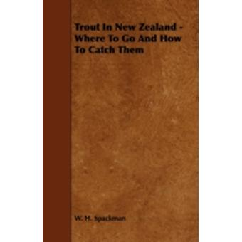 Trout In New Zealand  Where To Go And How To Catch Them by Spackman & W. H.