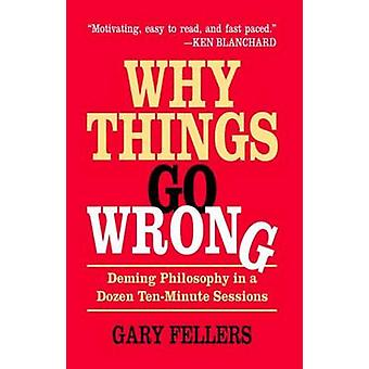 Why Things Go Wrong Deming Philosophy in a Dozen TenMinute Sessions by Fellers & Gary
