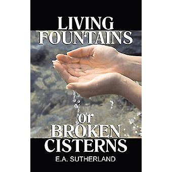 Living Fountains or Broken Cisterns by Sutherland & E A