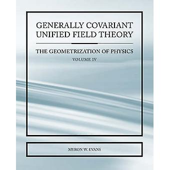 Over het algemeen Covariant Unified Field Thoery The Geometrization of Physics Volume IV door Evans & Myron