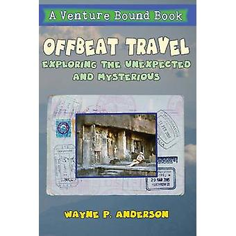 Offbeat Travel Exploring the unexpected  mysterious by Anderson & Wayne P