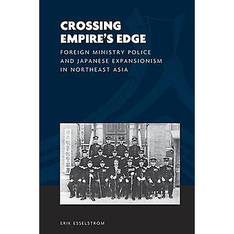 Crossing Empire-apos;s Edge - Foreign Ministry Police and Japanese Expansio