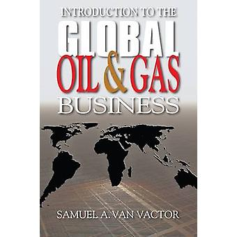 Introduction to the Global Oil and Gas Business by Samuel Van Vactor