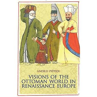 Visions of the Ottoman World in Renaissance Europe by Andrei Puppidi