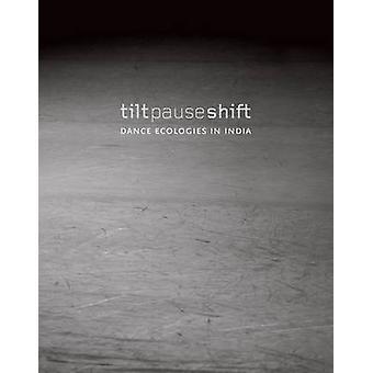 Tilt Pause Shift - Dance Ecologies in India by Anita E. Cherian - 978